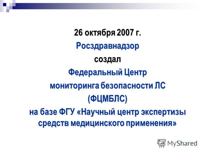 26 октября 2007 г. Росздравнадзорсоздал Федеральный Центр мониторинга безопасности ЛС (ФЦМБЛС) на базе ФГУ «Научный центр экспертизы средств медицинского применения»