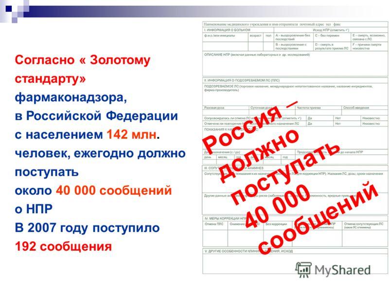 Согласно « Золотому стандарту» фармаконадзора, в Российской Федерации с населением 142 млн. человек, ежегодно должно поступать около 40 000 сообщений о НПР В 2007 году поступило 192 сообщения Россия должно поступать 40 000 сообщений