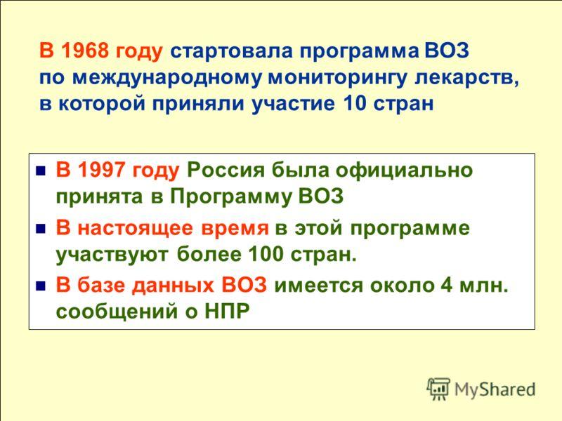 В 1997 году Россия была официально принята в Программу ВОЗ В настоящее время в этой программе участвуют более 100 стран. В базе данных ВОЗ имеется около 4 млн. сообщений о НПР В 1968 году стартовала программа ВОЗ по международному мониторингу лекарст