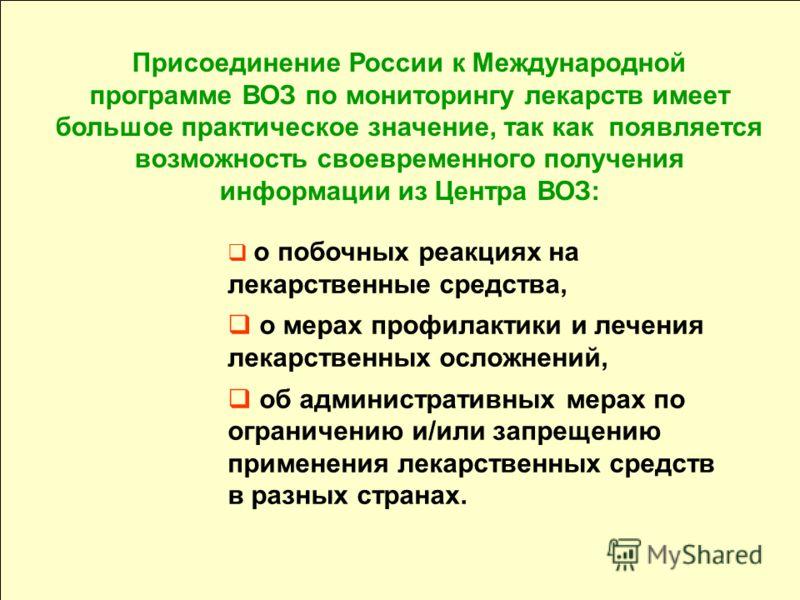 Присоединение России к Международной программе ВОЗ по мониторингу лекарств имеет большое практическое значение, так как появляется возможность своевременного получения информации из Центра ВОЗ: о побочных реакциях на лекарственные средства, о мерах п