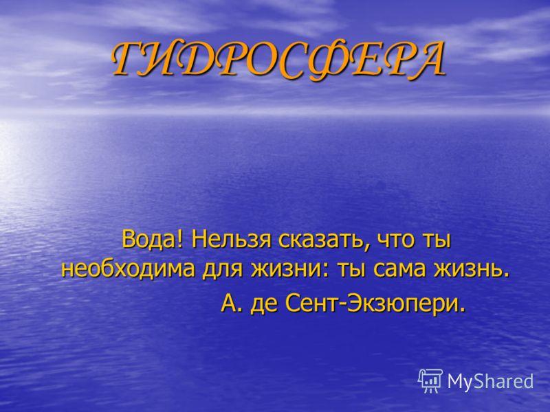 ГИДРОСФЕРА Вода! Нельзя сказать, что ты необходима для жизни: ты сама жизнь. Вода! Нельзя сказать, что ты необходима для жизни: ты сама жизнь. А. де Сент-Экзюпери. А. де Сент-Экзюпери.