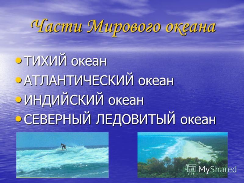 Части Мирового океана ТИХИЙ океан ТИХИЙ океан АТЛАНТИЧЕСКИЙ океан АТЛАНТИЧЕСКИЙ океан ИНДИЙСКИЙ океан ИНДИЙСКИЙ океан СЕВЕРНЫЙ ЛЕДОВИТЫЙ океан СЕВЕРНЫЙ ЛЕДОВИТЫЙ океан
