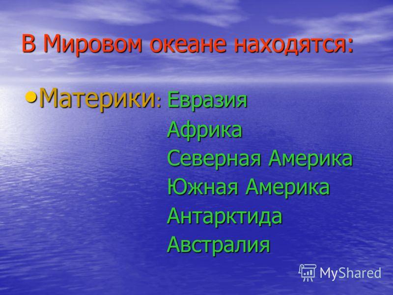 В Мировом океане находятся: Материки : Евразия Материки : Евразия Африка Африка Северная Америка Северная Америка Южная Америка Южная Америка Антарктида Антарктида Австралия Австралия