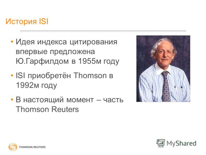 История ISI Идея индекса цитирования впервые предложена Ю.Гарфилдом в 1955м году ISI приобретён Thomson в 1992м году В настоящий момент – часть Thomson Reuters