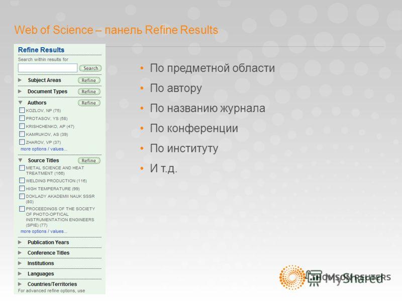 Web of Science – панель Refine Results По предметной области По автору По названию журнала По конференции По институту И т.д.