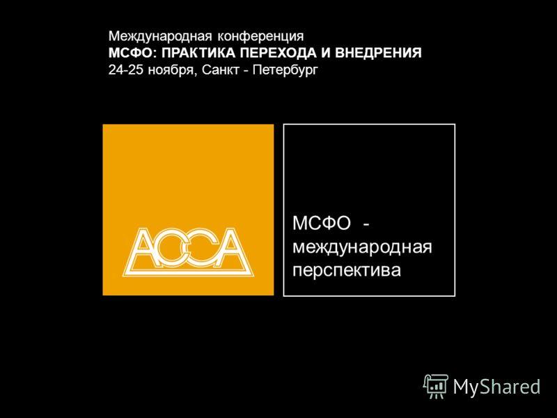 МСФО - международная перспектива Международная конференция МСФО: ПРАКТИКА ПЕРЕХОДА И ВНЕДРЕНИЯ 24-25 ноября, Санкт - Петербург
