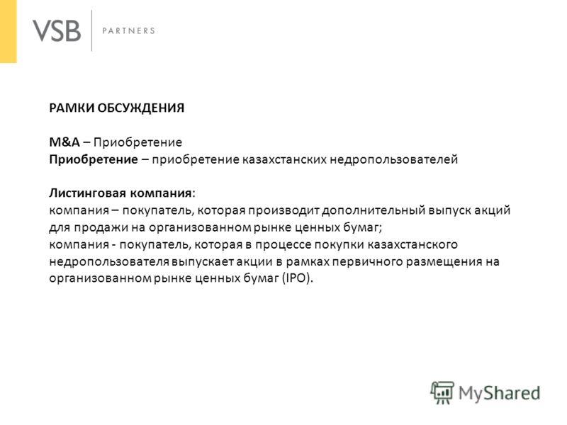 РАМКИ ОБСУЖДЕНИЯ M&A – Приобретение Приобретение – приобретение казахстанских недропользователей Листинговая компания: компания – покупатель, которая производит дополнительный выпуск акций для продажи на организованном рынке ценных бумаг; компания -