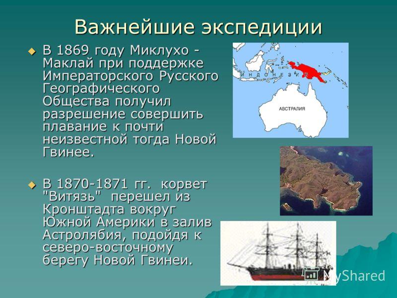 Важнейшие экспедиции В 1869 году Миклухо - Маклай при поддержке Императорского Русского Географического Общества получил разрешение совершить плавание к почти неизвестной тогда Новой Гвинее. В 1869 году Миклухо - Маклай при поддержке Императорского Р
