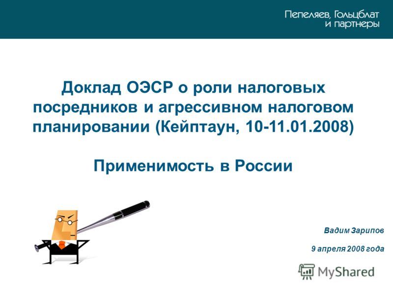Доклад ОЭСР о роли налоговых посредников и агрессивном налоговом планировании (Кейптаун, 10-11.01.2008) Применимость в России Вадим Зарипов 9 апреля 2008 года