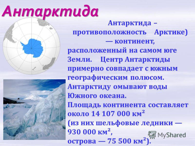 Антарктида Антарктида – противоположность Арктике) континент, расположенный на самом юге Земли. Центр Антарктиды примерно совпадает с южным географическим полюсом. Антарктиду омывают воды Южного океана. Площадь континента составляет около 14 107 000