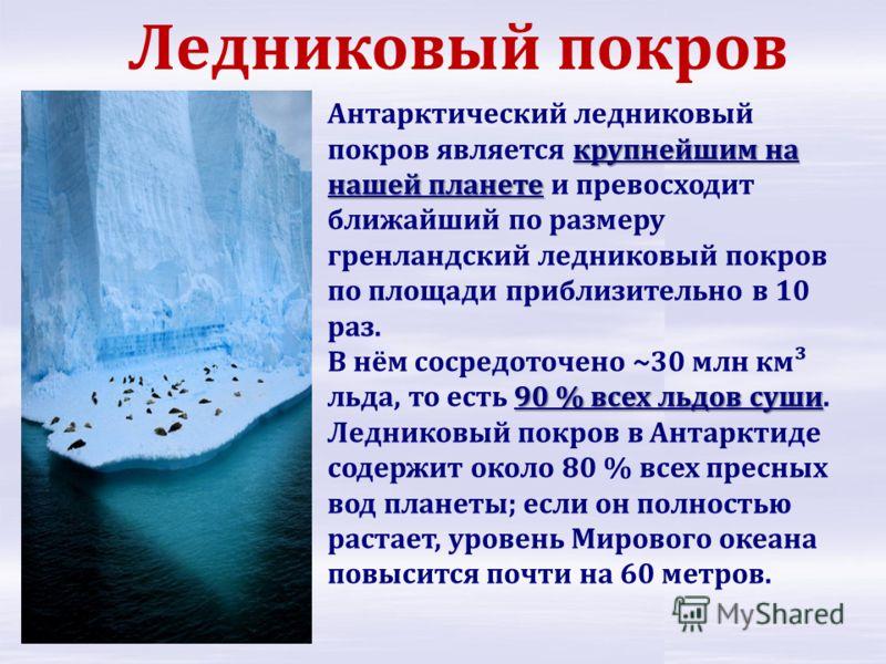 крупнейшим на нашей планете Антарктический ледниковый покров является крупнейшим на нашей планете и превосходит ближайший по размеру гренландский ледниковый покров по площади приблизительно в 10 раз. 90 % всех льдов суши В нём сосредоточено ~30 млн к
