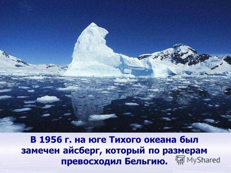 В 1956 г. на юге Тихого океана был замечен айсберг, который по размерам превосходил Бельгию. Антарктида.