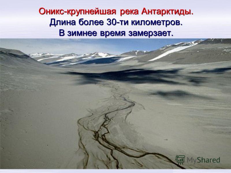 Оникс-крупнейшая река Антарктиды. Длина более 30-ти километров. В зимнее время замерзает.