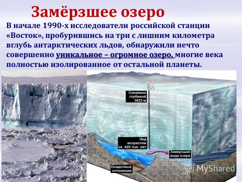уникальное – огромное озеро, В начале 1990-х исследователи российской станции «Восток», пробурившись на три с лишним километра вглубь антарктических льдов, обнаружили нечто совершенно уникальное – огромное озеро, многие века полностью изолированное о