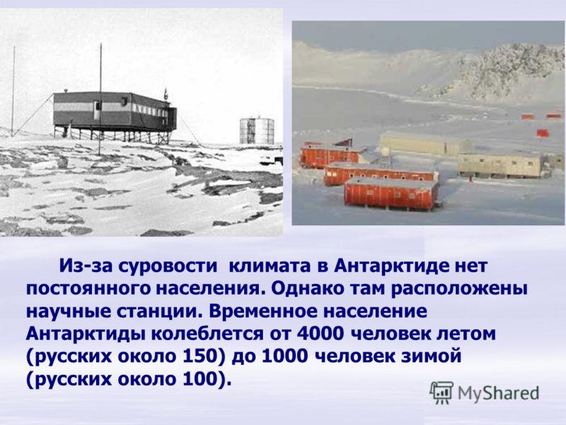 Из-за суровости климата в Антарктиде нет постоянного населения. Однако там расположены научные станции. Временное население Антарктиды колеблется от 4000 человек летом (русских около 150) до 1000 человек зимой (русских около 100). Из-за суровости кли