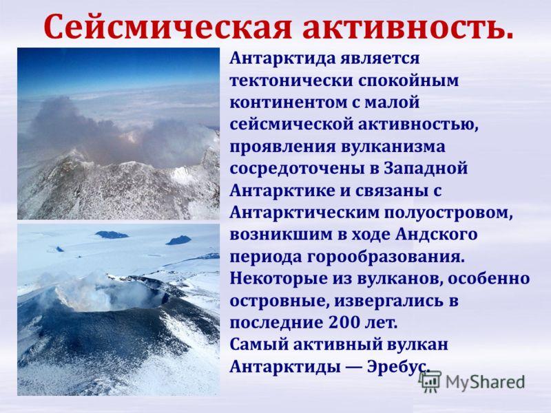 Антарктида является тектонически спокойным континентом с малой сейсмической активностью, проявления вулканизма сосредоточены в Западной Антарктике и связаны с Антарктическим полуостровом, возникшим в ходе Андского периода горообразования. Некоторые и