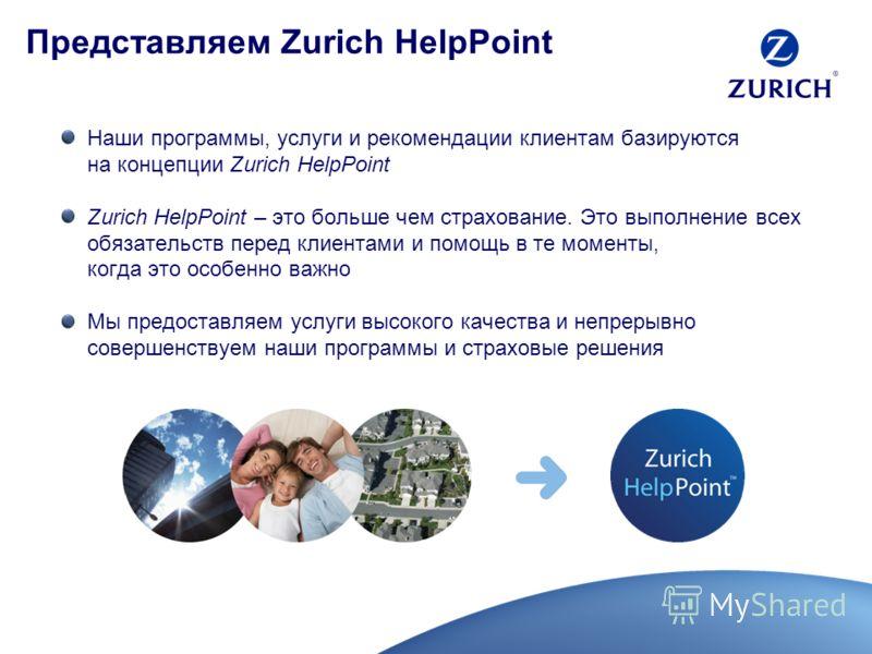 Представляем Zurich HelpPoint Наши программы, услуги и рекомендации клиентам базируются на концепции Zurich HelpPoint Zurich HelpPoint – это больше чем страхование. Это выполнение всех обязательств перед клиентами и помощь в те моменты, когда это осо