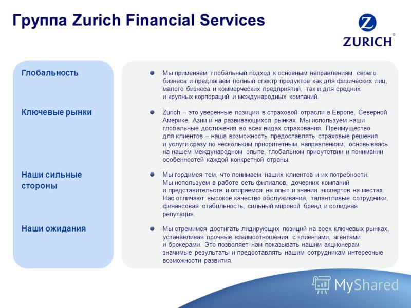 Мы применяем глобальный подход к основным направлениям своего бизнеса и предлагаем полный спектр продуктов как для физических лиц, малого бизнеса и коммерческих предприятий, так и для средних и крупных корпораций и международных компаний. Zurich – эт