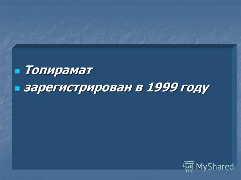 Топирамат Топирамат зарегистрирован в 1999 году зарегистрирован в 1999 году