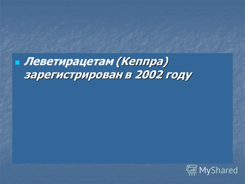 (Кеппра) зарегистрирован в 2002 году Леветирацетам (Кеппра) зарегистрирован в 2002 году