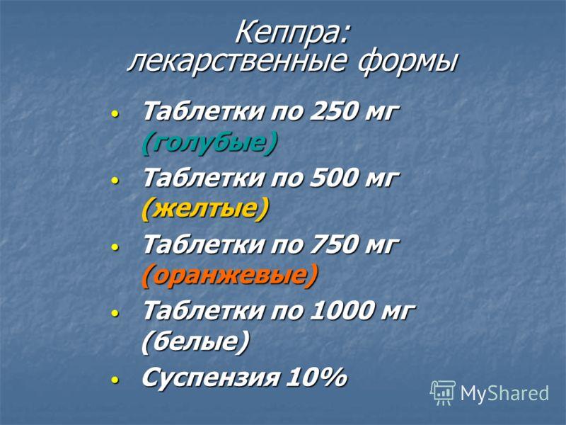Кеппра: лекарственные формы Таблетки по 250 мг (голубые) Таблетки по 250 мг (голубые) Таблетки по 500 мг (желтые) Таблетки по 500 мг (желтые) Таблетки по 750 мг (оранжевые) Таблетки по 750 мг (оранжевые) Таблетки по 1000 мг (белые) Таблетки по 1000 м