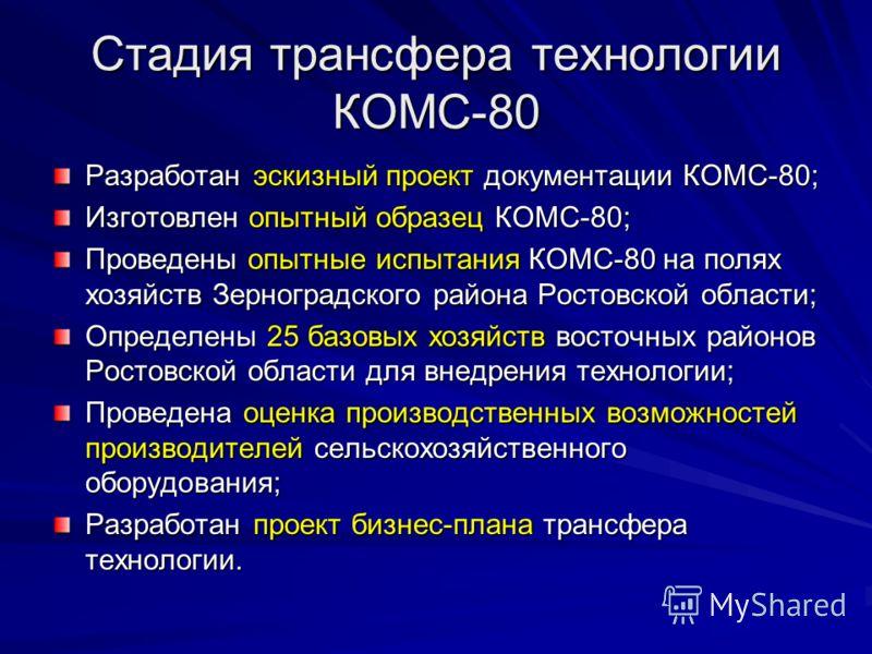 Стадия трансфера технологии КОМС-80 Разработан эскизный проект документации КОМС-80; Изготовлен опытный образец КОМС-80; Проведены опытные испытания КОМС-80 на полях хозяйств Зерноградского района Ростовской области; Определены 25 базовых хозяйств во