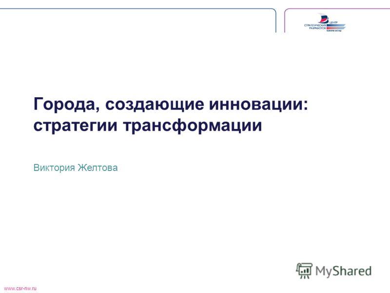 www.csr-nw.ru Города, создающие инновации: стратегии трансформации Виктория Желтова