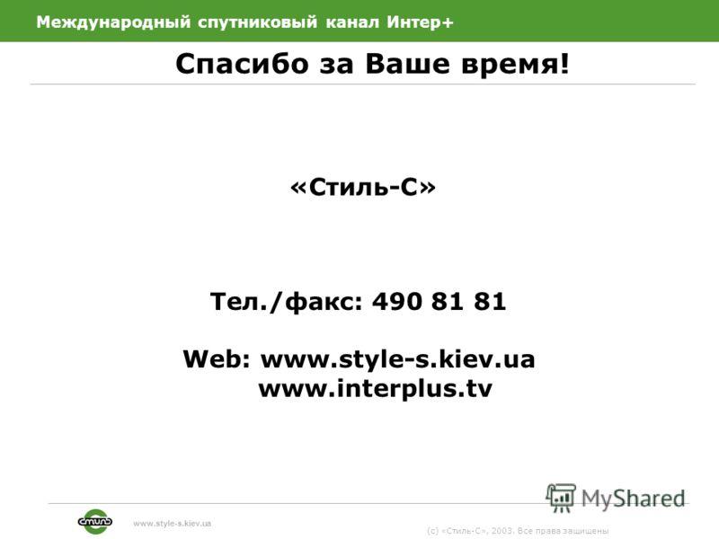 Международный спутниковый канал Интер+ Спасибо за Ваше время! 13 (c) «Стиль-С», 2003. Все права защищены www.style-s.kiev.ua «Стиль-С» Тел./факс: 490 81 81 Web: www.style-s.kiev.ua www.interplus.tv