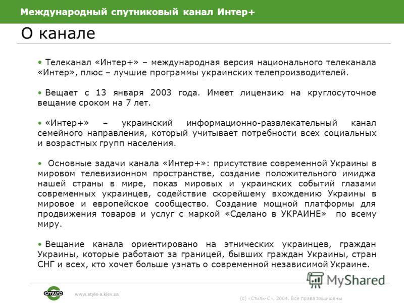 Международный спутниковый канал Интер+ О канале (c) «Стиль-С», 2004. Все права защищены www.style-s.kiev.ua Телеканал «Интер+» – международная версия национального телеканала «Интер», плюс – лучшие программы украинских телепроизводителей. Вещает с 13