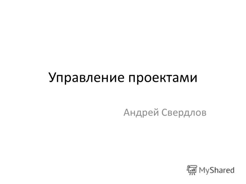 Управление проектами Андрей Свердлов