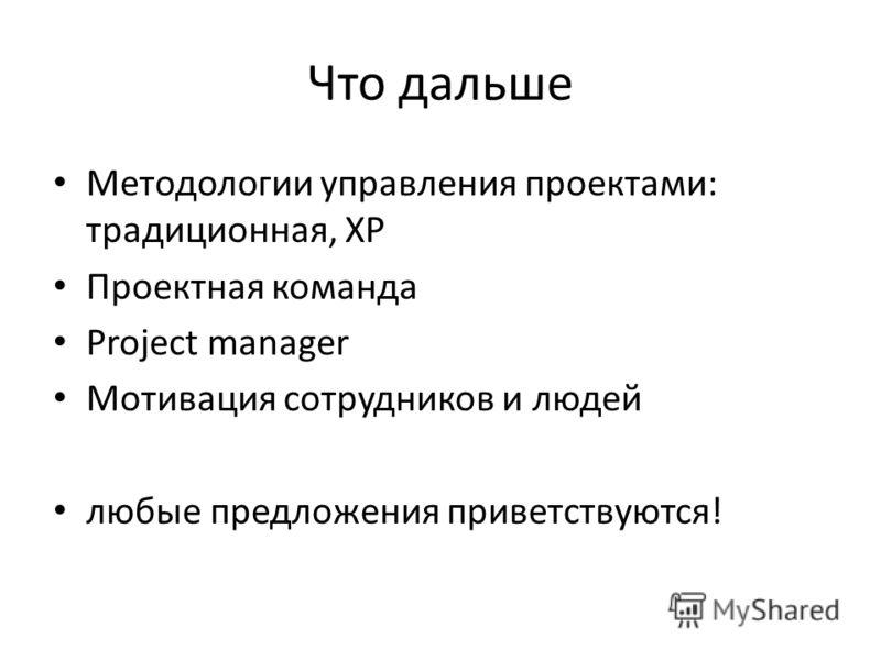 Что дальше Методологии управления проектами: традиционная, XP Проектная команда Project manager Мотивация сотрудников и людей любые предложения приветствуются!