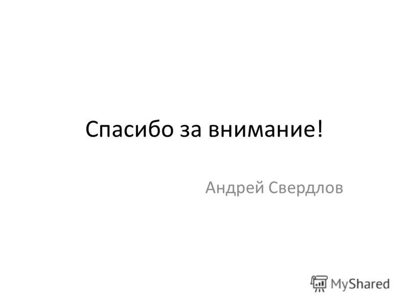 Спасибо за внимание! Андрей Свердлов