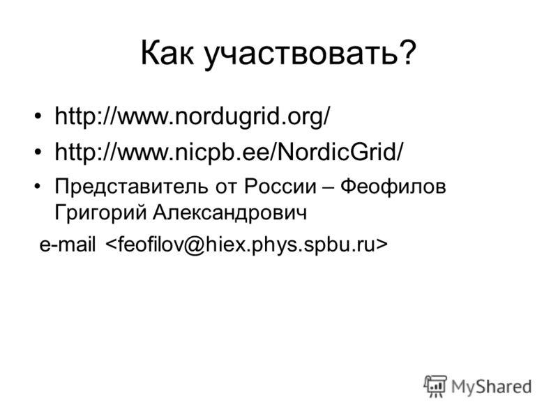 Как участвовать? http://www.nordugrid.org/ http://www.nicpb.ee/NordicGrid/ Представитель от России – Феофилов Григорий Александрович e-mail