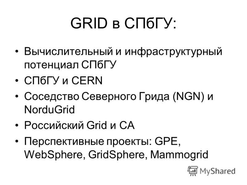 GRID в СПбГУ: Вычислительный и инфраструктурный потенциал СПбГУ СПбГУ и CERN Соседство Северного Грида (NGN) и NorduGrid Российский Grid и CA Перспективные проекты: GPE, WebSphere, GridSphere, Mammogrid
