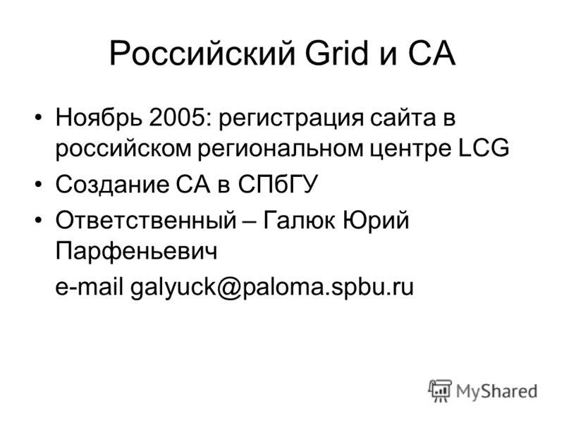 Российский Grid и CA Ноябрь 2005: регистрация сайта в российском региональном центре LCG Создание CA в СПбГУ Ответственный – Галюк Юрий Парфеньевич e-mail galyuck@paloma.spbu.ru