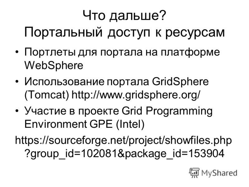Что дальше? Портальный доступ к ресурсам Портлеты для портала на платформе WebSphere Использование портала GridSphere (Tomcat) http://www.gridsphere.org/ Участие в проекте Grid Programming Environment GPE (Intel) https://sourceforge.net/project/showf