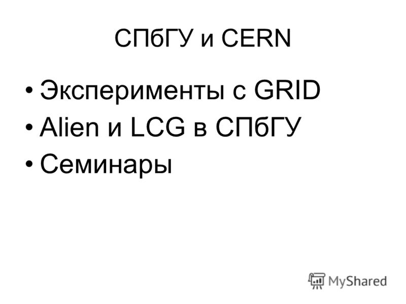 СПбГУ и CERN Эксперименты с GRID Alien и LCG в СПбГУ Семинары