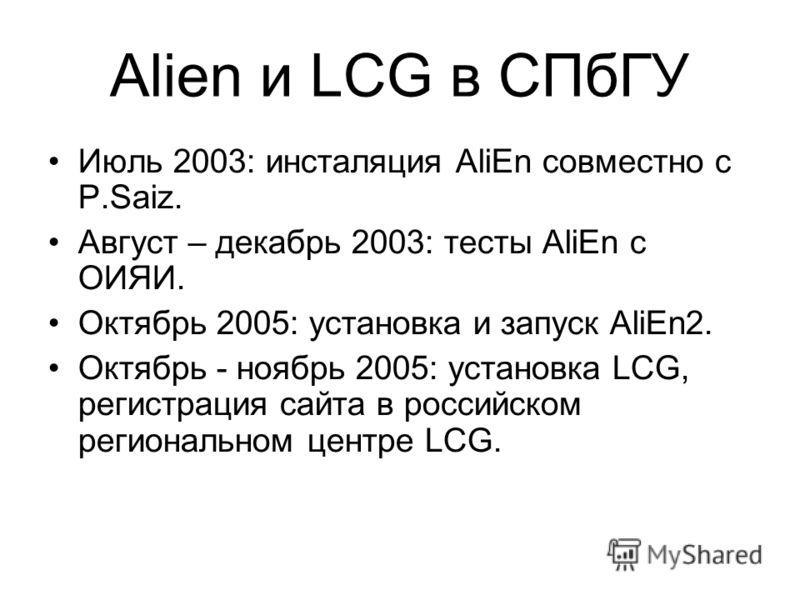Alien и LCG в СПбГУ Июль 2003: инсталяция AliEn совместно с P.Saiz. Август – декабрь 2003: тесты AliEn с ОИЯИ. Октябрь 2005: установка и запуск AliEn2. Октябрь - ноябрь 2005: установка LCG, регистрация сайта в российском региональном центре LCG.