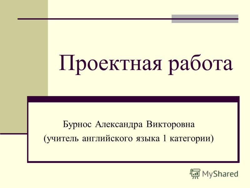 Проектная работа Бурнос Александра Викторовна (учитель английского языка 1 категории)