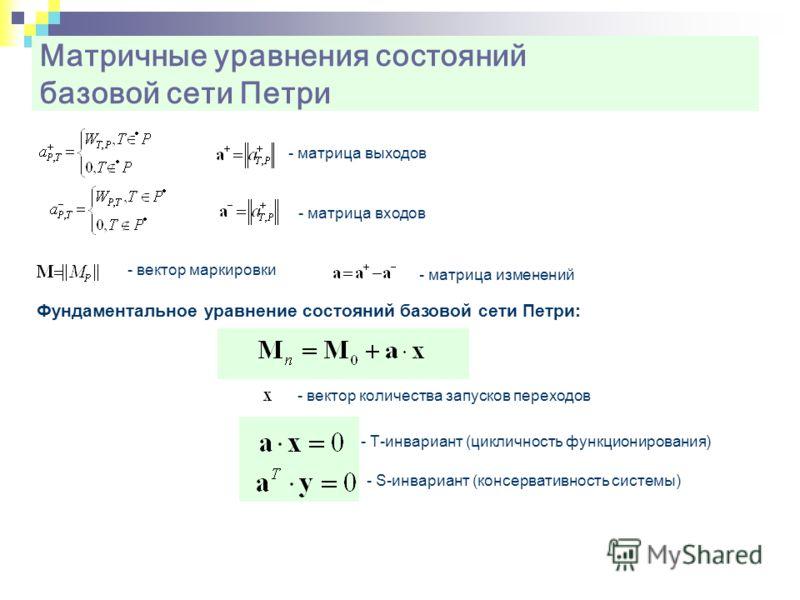 Матричные уравнения состояний базовой сети Петри Фундаментальное уравнение состояний базовой сети Петри: - матрица выходов - матрица входов - матрица изменений - вектор маркировки - вектор количества запусков переходов - Т-инвариант (цикличность функ