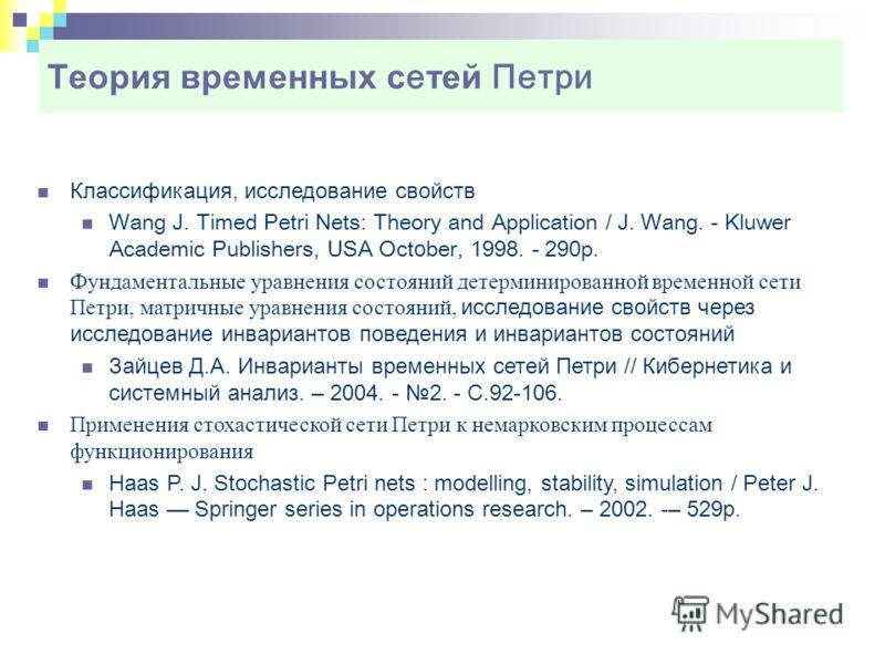 Теория временных с е тей Петри Классификация, исследование свойств Wang J. Timed Petri Nets: Theory and Application / J. Wang. - Kluwer Academic Publishers, USA Oct о ber, 1998. - 290p. Фундаментальные уравнения состояний детерминированной временной