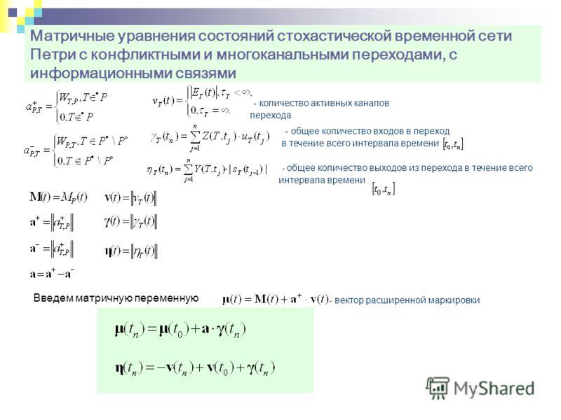 Матричные уравнения состояний стохастической временной сети Петри с конфликтными и многоканальными переходами, с информационными связями Введем матричную переменную - вектор расширенной маркировки - количество активных каналов перехода - общее количе