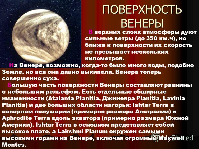 На Венере, возможно, когда-то было много воды, подобно Земле, но вся она давно выкипела. Венера теперь совершенно суха. Большую часть поверхности Венеры составляют равнины с небольшим рельефом. Есть отдельные обширные низменности (Atalanta Planitia,