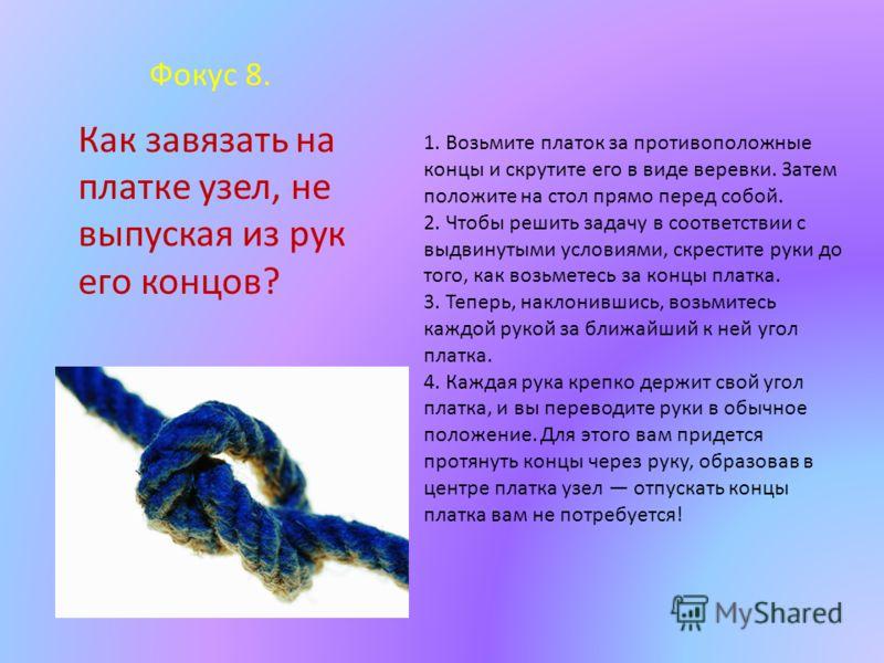 Фокус 8. 1. Возьмите платок за противоположные концы и скрутите его в виде веревки. Затем положите на стол прямо перед собой. 2. Чтобы решить задачу в соответствии с выдвинутыми условиями, скрестите руки до того, как возьметесь за концы платка. 3. Те