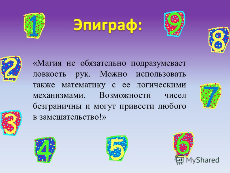 «Магия не обязательно подразумевает ловкость рук. Можно использовать также математику с ее логическими механизмами. Возможности чисел безграничны и могут привести любого в замешательство!»