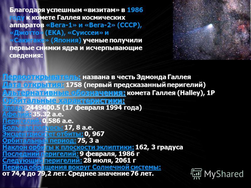Благодаря успешным «визитам» в 1986 году к комете Галлея космических аппаратов «Вега-1» и «Вега-2» (СССР), «Джотто» (ЕКА), «Суиссеи» и «Сакигаке» (Япония) ученые получили первые снимки ядра и исчерпывающие сведения: Первооткрыватель: Первооткрыватель