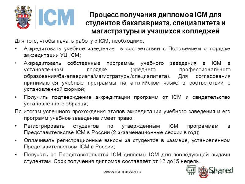 10 Процесс получения дипломов ICM для студентов бакалавриата, специалитета и магистратуры и учащихся колледжей Для того, чтобы начать работу с ICM, необходимо: Аккредитовать учебное заведение в соответствии с Положением о порядке аккредитации УЦ ICM;