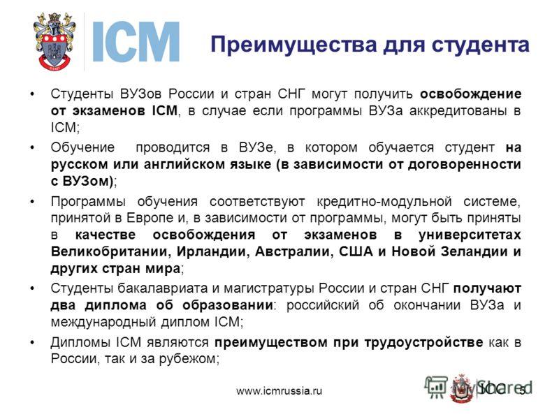 Преимущества для студента Студенты ВУЗов России и стран СНГ могут получить освобождение от экзаменов ICM, в случае если программы ВУЗа аккредитованы в ICM; Обучение проводится в ВУЗе, в котором обучается студент на русском или английском языке (в зав