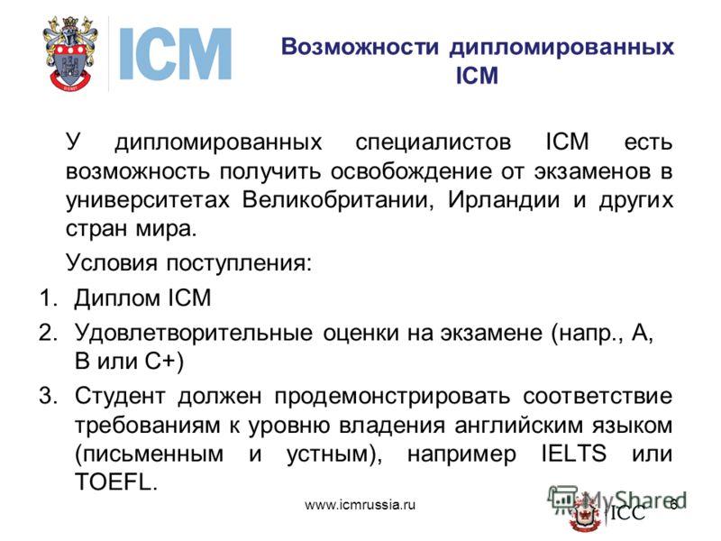 Возможности дипломированных ICM У дипломированных специалистов ICM есть возможность получить освобождение от экзаменов в университетах Великобритании, Ирландии и других стран мира. Условия поступления: 1.Диплом ICM 2.Удовлетворительные оценки на экза