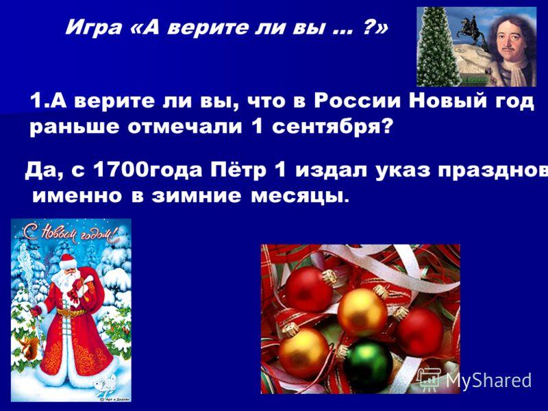 Игра «А верите ли вы … ?» 1.А верите ли вы, что в России Новый год раньше отмечали 1 сентября? Да, с 1700года Пётр 1 издал указ праздновать именно в зимние месяцы.